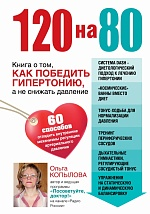 120 на 80. Книга о том, как победить гипертонию, а не снижать давление: 60 способов отладить внутренние механизмы регуляции артериального давления