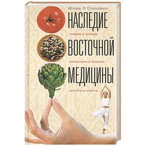 Наследие восточной медицины. Приемы и методы, философия и рецепты, секреты и советы