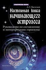Настольная книга начинающего астролога: руководство по составлению и интерпретации гороскопа
