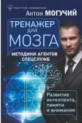 Тренажер для мозга. Методики агентов спецслужб - развитие интеллекта, памяти и внимания Могучий А.