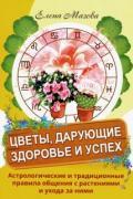 Цветы, дарующие здоровье и успех. Астрологические и традиционные правила общения с растениями и ухода за ними Мазова Е.