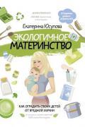 Экологичное материнство. Как оградить своих детей от вредной химии Юсупова Е.