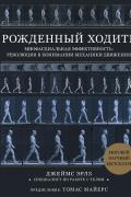 Рожденный ходить. Миофасциальная эффективность: революция в понимании механики движения Эрлз Д.