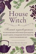 House Witch. Полный путеводитель по магическим практикам для защиты вашего дома, очищения пространства и восстановления сил Мёрфи-Хискок Э.