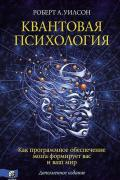 Квантовая психология. Как программное обеспечение мозга формирует вас и ваш мир. Дополненное издание Уилсон Р.