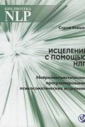 Исцеление с помощью НЛП. Нейролингвистическое программирование психосоматических исцелений Ковалев С.