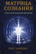 Матрица сознания: Спонтанное исцеление убеждений Брейден Г.