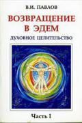 Возвращение в Эдем. Духовное целительство. Часть 1 Павлов В.