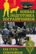 Боевая подготовка пограничников. Как стать супер-бойцом Ардашев А.