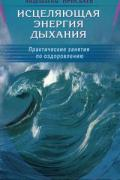 Исцеляющая энергия дыхания. Практические занятия по оздоровлению Норбеков М., Ирисбаев А.