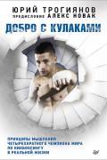 Добро с кулаками. Принципы мышления чемпиона по кикбоксингу в реальной жизни. Предисловие Алекса Новака Трогиянов Ю.