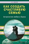 Как создать счастливую семью. Астрология любви и брака Иванов О.