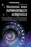 Настольная книга начинающего астролога: руководство по составлению и интерпретации гороскопа Васильев А.