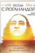 Беседы с Йоганандой. Короткие истории из жизни Великого Учителя Свами Криянанда