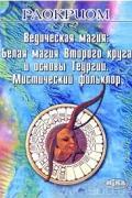 Ведическая магия: Белая магия Второго круга и основы Теургии. Мистический фольклор Раокриом