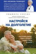 Настройся на долголетие. Как сохранить здоровье, память и способность радоваться жизни до старости Собчик Л.