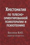 Хрестоматия по телесно-ориентированной психотерапии и психотехнике Баскаков В.