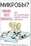 Микробы? Мама, без паники, или Как сформировать ребенку крепкий иммунитет Финлей Б., Арриета М.