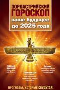 Зороастрийский гороскоп. Ваше будущее до 2025 года Шах М.