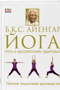 Йога. Путь к абсолютному здоровью. Полное пошаговое руководство Айенгар Б.К.С.