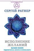 Исполнение желаний. Высшие знания: подключиться, скачать и использовать Ратнер С., Гольдштейн Т.