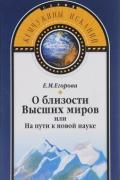 О близости Высших миров, или На пути к новой науке Егорова Е.