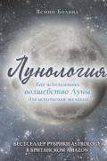 Лунология. Как использовать волшебство луны для исполнения желаний Боланд Я.