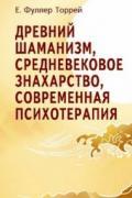 Древний шаманизм, средневековое знахарство, современная психотерапия Фуллер Торрей Е.