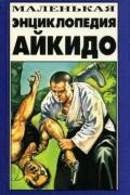 Маленькая энциклопедия Айкидо Обата Т., Уэсиба М., Тохэй К.