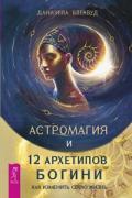 Астромагия и 12 архетипов Богини. Как изменить свою жизнь Блеквуд Д.