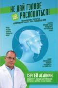 Не дай голове расколоться! Упражнения, которые возвращают жизнь без головной боли Агапкин С.