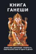 Книга Ганеши. Божество, дарующее мудрость, творческую силу и удачу в делах Неаполитанский С., Матвеев С.