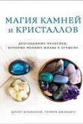 Магия камней и кристаллов. Драгоценные практики, которые меняют жизнь к лучшему Аскинози Х., Джандро Т.