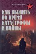 Как выжить во время катастрофы и войны. Практическое пособие Петров М.