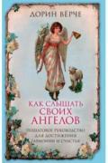 Как слышать своих ангелов. Пошаговое руководство для достижения гармонии и счастья Верче Д.