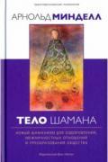 Тело шамана. Новый шаманизм для преображения здоровья, межличностных отношений и общества Минделл А.
