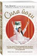 Сила йоги. Асаны для повседневной жизни, секреты красоты и гармоничных отношений Гуру Джагат