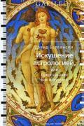 Искушение астрологией, или Предсказание как искусство Берлински Д.