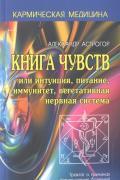 Книга чувств, или Интуиция, питание, иммунитет, вегетативная нервная система. Трактат о причинах возникновения болезней Астрогор А.